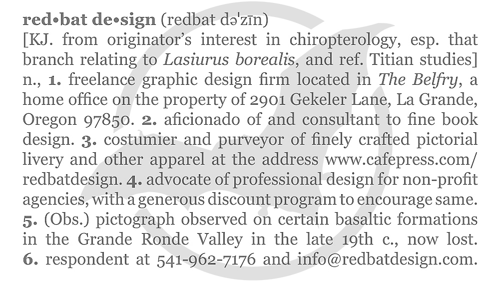 red•bat de•sign (redbat dəˈzīn) [KJ. from originator's interest in chiropterology, esp. that branch relating to Lasiurus borealis, and ref. Titian studies] n., 1. freelance graphic design firm located in The Belfry, a home office on the property of 2901 Gekeler Lane, La Grande, Oregon 97850. 2. aficionado of and consultant to fine book design. 3. costumier and purveyor of finely crafted pictorial livery and other apparel at the address www.cafepress.com/redbatdesign. 4. advocate of professional design for non-profit agencies, with a generous discount program to encourage same. 5. (Obs.) pictograph observed on certain basaltic formations in the Grande Ronde Valley in the late 19th c., now lost. 6. respondent at 541-962-7176 and info@redbatdesign.com.